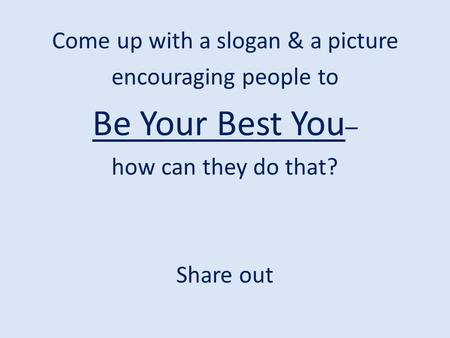 Come up with a slogan & a picture encouraging people to Be Your Best You – how can they do that? Share out.