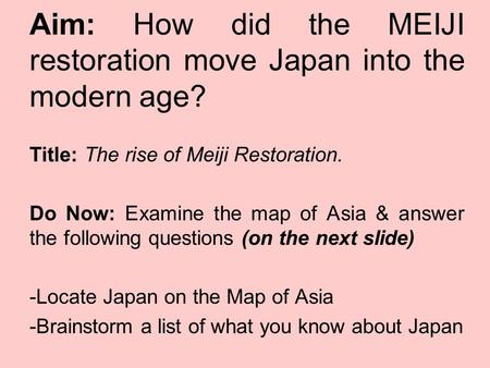Title: The rise of Meiji Restoration. Do Now: Examine the map of Asia & answer the following questions (on the next slide) -Locate Japan on the Map of.