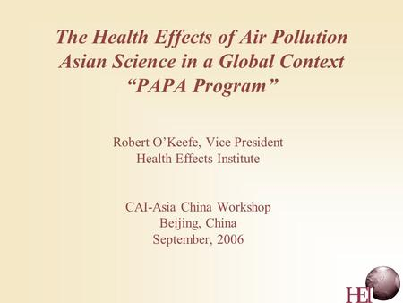 "The Health Effects of Air Pollution Asian Science in a Global Context ""PAPA Program"" Robert O'Keefe, Vice President Health Effects Institute CAI-Asia China."