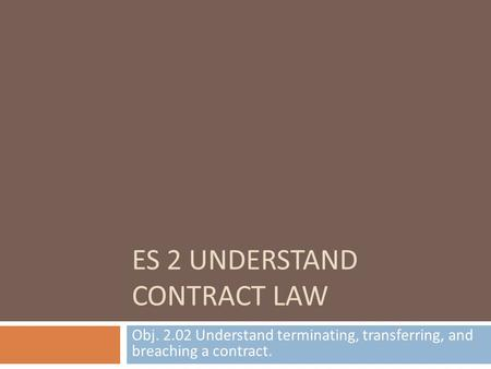 ES 2 UNDERSTAND CONTRACT LAW Obj. 2.02 Understand terminating, transferring, and breaching a contract.