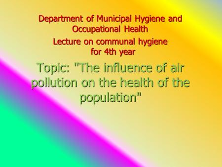 Department of Municipal Hygiene and Occupational Health Lecture on communal hygiene for 4th year Topic: The influence of air pollution on the health of.