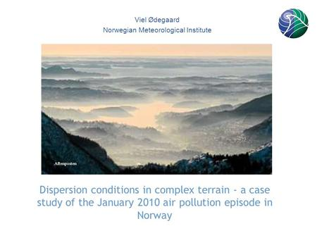 165871 Dispersion conditions in complex terrain - a case study of the January 2010 air pollution episode in Norway Viel Ødegaard Norwegian Meteorological.
