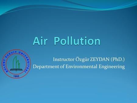 Instructor Özgür ZEYDAN (PhD.) Department of Environmental Engineering.