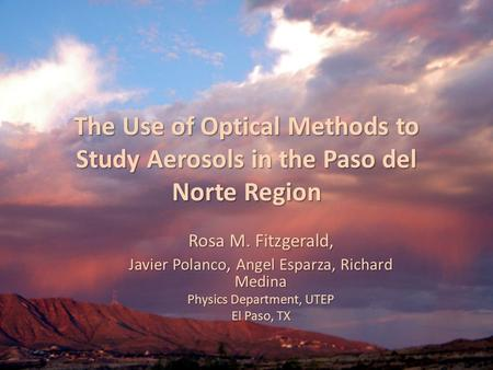 The Use of Optical Methods to Study Aerosols in the Paso del Norte Region Rosa M. Fitzgerald, Javier Polanco, Angel Esparza, Richard Medina Physics Department,