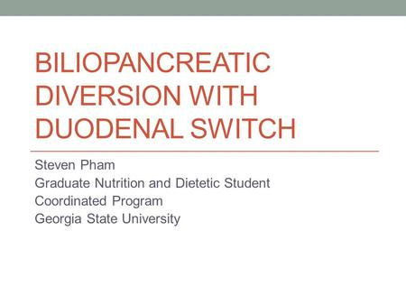 BILIOPANCREATIC DIVERSION WITH DUODENAL SWITCH Steven Pham Graduate Nutrition and Dietetic Student Coordinated Program Georgia State University.