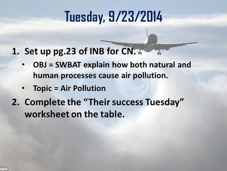 Tuesday, 9/23/2014 1.Set up pg.23 of INB for CN. OBJ = SWBAT explain how both natural and human processes cause air pollution. Topic = Air Pollution 2.Complete.