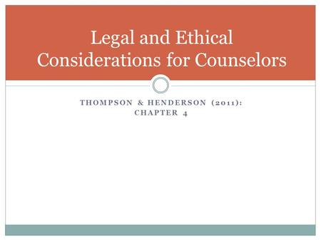 THOMPSON & HENDERSON (2011): CHAPTER 4 Legal and Ethical Considerations for Counselors.