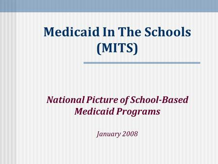 Medicaid In The Schools (MITS) National Picture of School-Based Medicaid Programs January 2008.