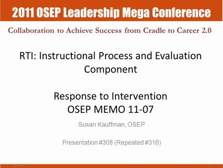 2011 OSEP Leadership Mega Conference Collaboration to Achieve Success from Cradle to Career 2.0 RTI: Instructional Process and Evaluation Component Response.