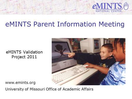 Www.emints.org University of Missouri Office of Academic Affairs eMINTS Parent Information Meeting eMINTS Validation Project 2011.