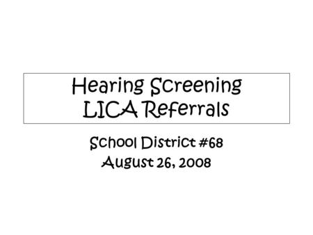 Hearing Screening LICA Referrals School District #68 August 26, 2008.