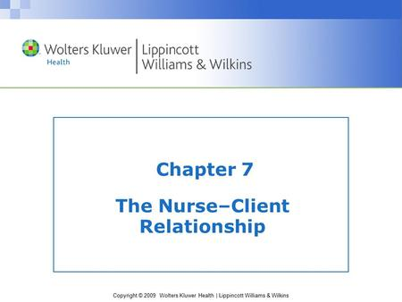 Copyright © 2009 Wolters Kluwer Health | Lippincott Williams & Wilkins Chapter 7 The Nurse–Client Relationship.