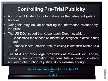 Public Communications Law Lecture 13 Slide 1 Controlling Pre-Trial Publicity A court is obligated to try to make sure the defendant gets a fair trial.