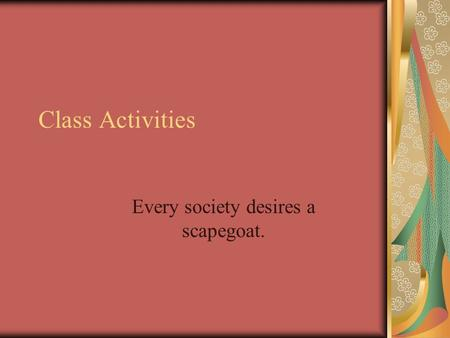 Class Activities Every society desires a scapegoat.