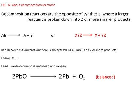 OB: All about decomposition reactions Decomposition reactions are the opposite of synthesis, where a larger reactant is broken down into 2 or more smaller.
