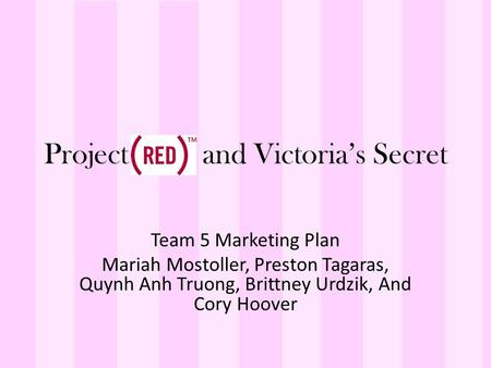Project and Victoria's Secret Team 5 Marketing Plan Mariah Mostoller, Preston Tagaras, Quynh Anh Truong, Brittney Urdzik, And Cory Hoover.