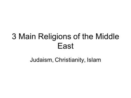 3 Main Religions of the Middle East Judaism, Christianity, Islam.