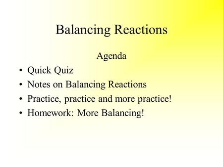Balancing Reactions Agenda Quick Quiz Notes on Balancing Reactions Practice, practice and more practice! Homework: More Balancing!