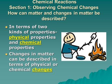 Chemical Reactions Section 1: Observing Chemical Changes How can matter and changes in matter be described? Chemical Reactions Section 1: Observing Chemical.