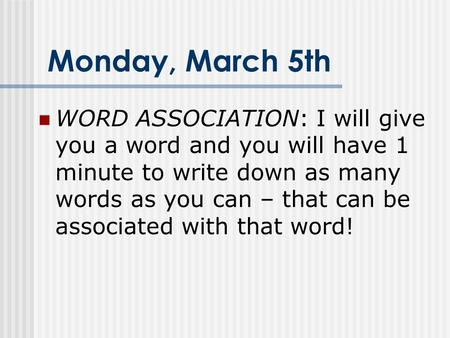 Monday, March 5th WORD ASSOCIATION: I will give you a word and you will have 1 minute to write down as many words as you can – that can be associated with.
