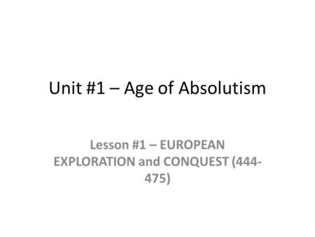 Unit #1 – Age of Absolutism Lesson #1 – EUROPEAN EXPLORATION and CONQUEST (444- 475)