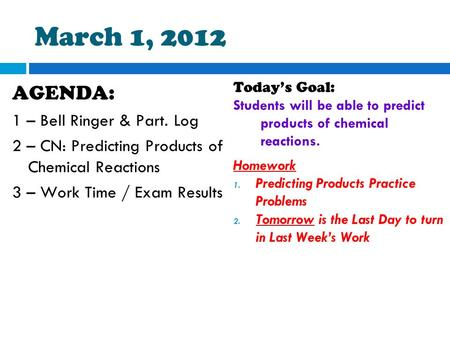 March 1, 2012 AGENDA: 1 – Bell Ringer & Part. Log 2 – CN: Predicting Products of Chemical Reactions 3 – Work Time / Exam Results Today's Goal: Students.