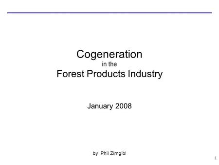 1 Cogeneration in the Forest Products Industry January 2008 by Phil Zirngibl.