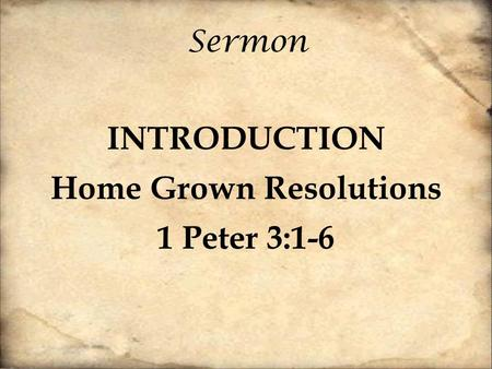 Sermon INTRODUCTION Home Grown Resolutions 1 Peter 3:1-6.