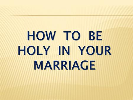 "HOW TO BE HOLY IN YOUR MARRIAGE. I Peter 1:15-16 But just as he who called you is holy, so be holy in all you do; for it is written: ""Be holy, because."