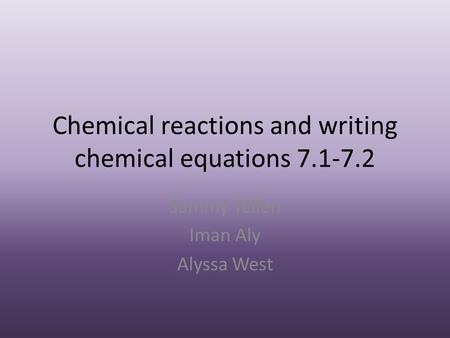 Chemical reactions and writing chemical equations 7.1-7.2 Sammy Yellen Iman Aly Alyssa West.