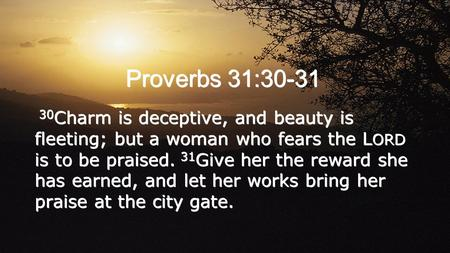 30 Charm is deceptive, and beauty is fleeting; but a woman who fears the L ORD is to be praised. 31 Give her the reward she has earned, and let her works.