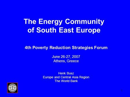 1 The Energy Community of South East Europe 4th Poverty Reduction Strategies Forum June 26-27, 2007 Athens, Greece Henk Busz Europe and Central Asia Region.