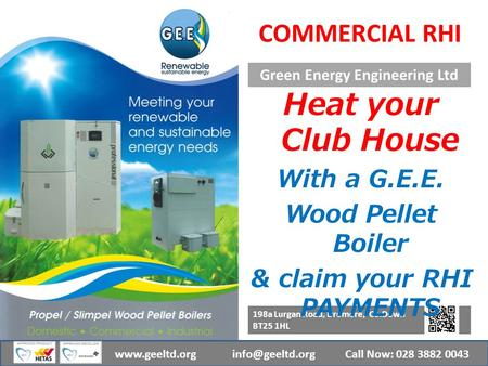 Green Energy Engineering Ltd Call Now: 028 3882 0043www.geeltd.org 198a Lurgan Road, Dromore, Co.Down BT25 1HL COMMERCIAL RHI Heat your.