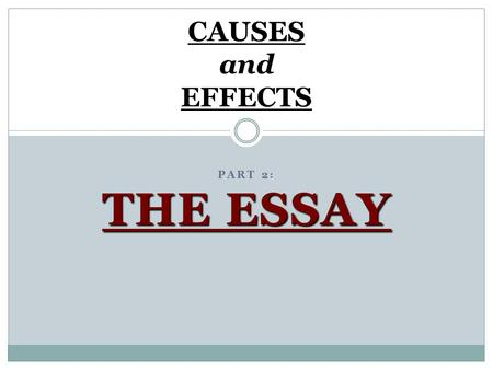 : THE ESSAY PART 2: THE ESSAY CAUSES and EFFECTS.