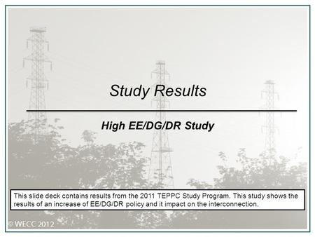 Study Results High EE/DG/DR Study This slide deck contains results from the 2011 TEPPC Study Program. This study shows the results of an increase of EE/DG/DR.
