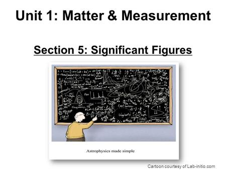Section 5: Significant Figures Cartoon courtesy of Lab-initio.com Unit 1: Matter & Measurement.