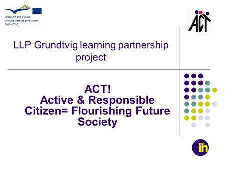 LLP Grundtvig learning partnership project ACT! Active & Responsible Citizen= Flourishing Future Society.