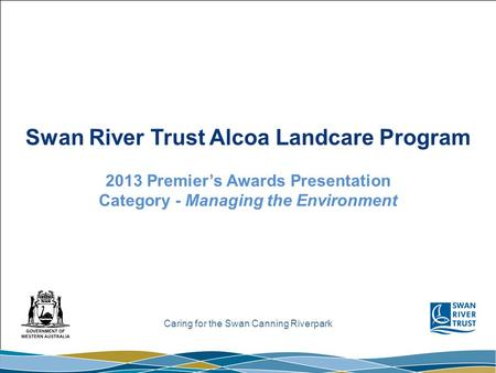 Caring for the Swan Canning Riverpark Swan River Trust Alcoa Landcare Program 2013 Premier's Awards Presentation Category - Managing the Environment.