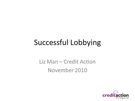 Successful Lobbying Liz Man – Credit Action November 2010.