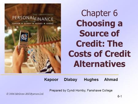  2006 McGraw-Hill Ryerson Ltd. Kapoor Dlabay Hughes Ahmad Prepared by Cyndi Hornby, Fanshawe College Chapter 6 Choosing a Source of Credit: The Costs.