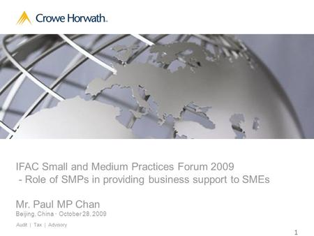 1 Crowe Horwath International © 2009 IFAC Small and Medium Practices Forum 2009 - Role of SMPs in providing business support to SMEs Mr. Paul MP Chan Beijing,