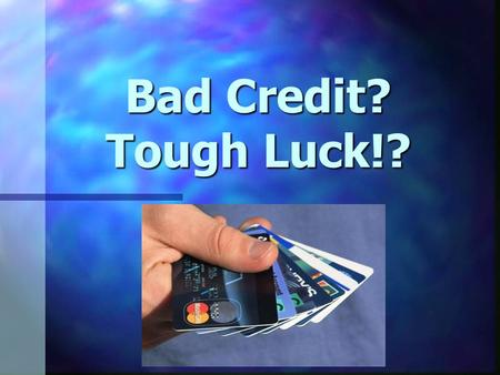 Bad Credit? Tough Luck!?. stops people from getting mortgages, stops people from getting mortgages, car loans and credit cards car loans and credit cards.