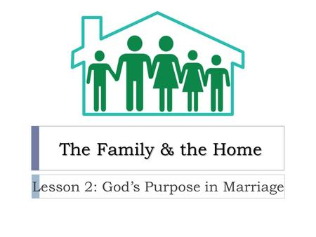 The Family & the Home Lesson 2: God's Purpose in Marriage.