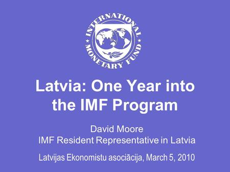 Latvia: One Year into the IMF Program David Moore IMF Resident Representative in Latvia Latvijas Ekonomistu asociācija, March 5, 2010.