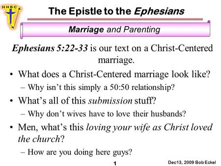 The Epistle to the Ephesians Dec13, 2009 Bob Eckel 1 Marriage and Parenting Ephesians 5:22-33 is our text on a Christ-Centered marriage. What does a Christ-Centered.