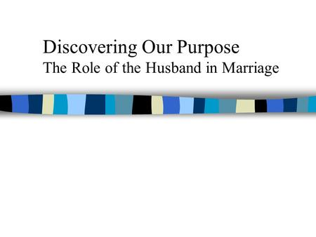 Discovering Our Purpose The Role of the Husband in Marriage.