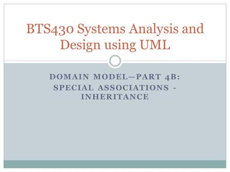 DOMAIN MODEL—PART 4B: SPECIAL ASSOCIATIONS - INHERITANCE BTS430 Systems Analysis and Design using UML.