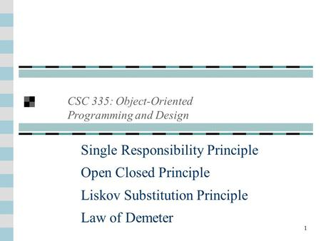 1 Single Responsibility Principle Open Closed Principle Liskov Substitution Principle Law of Demeter CSC 335: Object-Oriented Programming and Design.