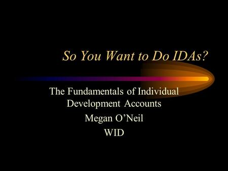 So You Want to Do IDAs? The Fundamentals of Individual Development Accounts Megan O'Neil WID.