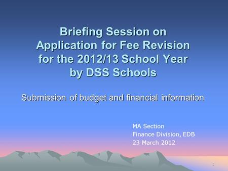 1 Briefing Session on Application for Fee Revision for the 2012/13 School Year by DSS Schools Submission of budget and financial information MA Section.